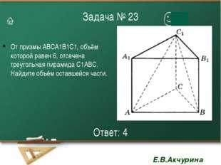 Задача № 23 От призмы АВСА1В1С1, объём которой равен 6, отсечена треугольная