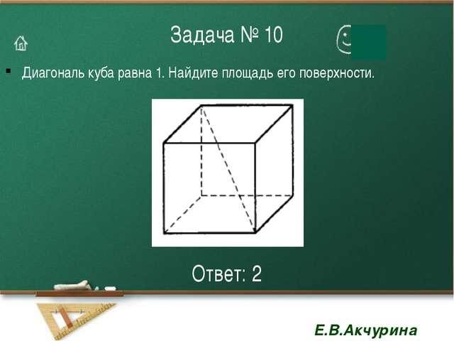 Задача № 10 Диагональ куба равна 1. Найдите площадь его поверхности. Ответ: 2...