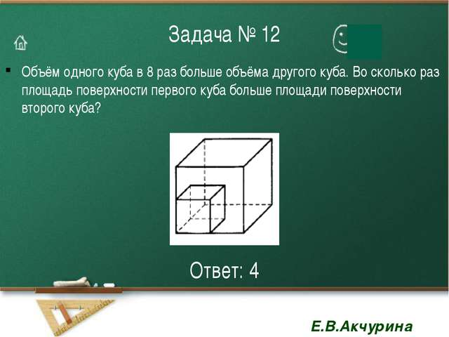 Задача № 12 Объём одного куба в 8 раз больше объёма другого куба. Во сколько...