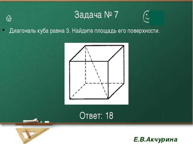 Задача № 7 Диагональ куба равна 3. Найдите площадь его поверхности. Ответ: 18...
