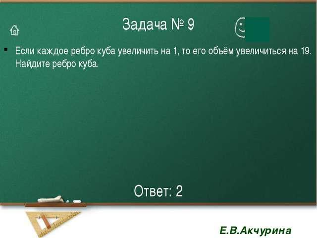 Задача № 9 Если каждое ребро куба увеличить на 1, то его объём увеличиться на...