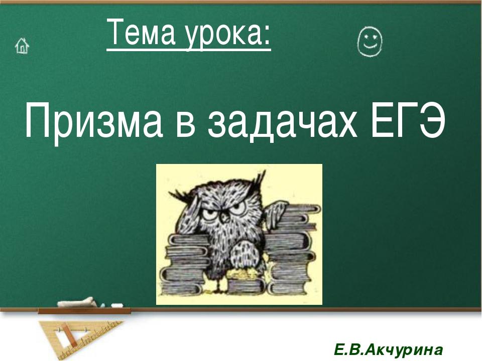 Призма в задачах ЕГЭ Тема урока: Тема урока: Е.В.Акчурина Е.В.Акчурина