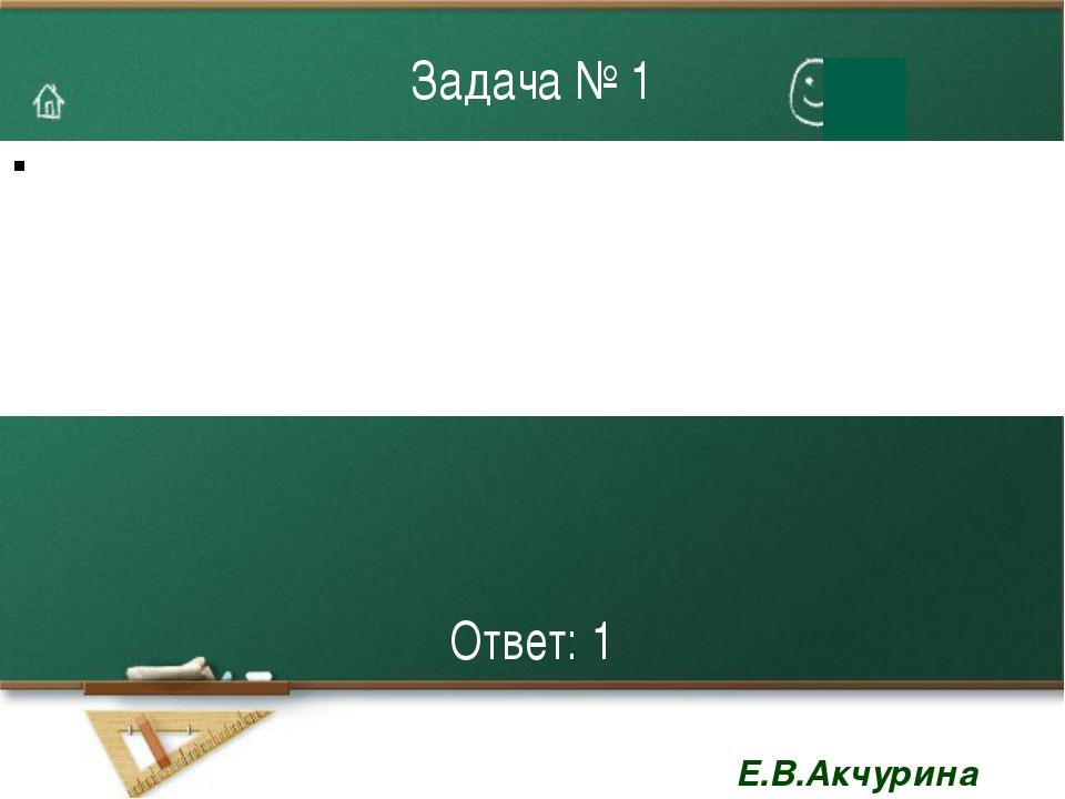 Задача № 1 Ответ: 1 Е.В.Акчурина 2879
