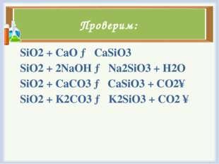 Проверим: SiO2+ CaO → CaSiO3 SiO2+ 2NaOH → Na2SiO3+ H2O SiO2+ CaCO3→ CaS