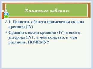 Домашнее задание: 1. Дописать области применения оксида кремния (IV) Сравнить