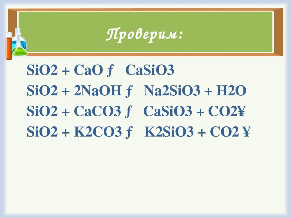 Проверим: SiO2+ CaO → CaSiO3 SiO2+ 2NaOH → Na2SiO3+ H2O SiO2+ CaCO3→ CaS...