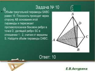 Задача № 10 Объём треугольной пирамиды SАВС равен 15. Плоскость проходит чере