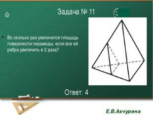 Задача № 11 Во сколько раз увеличится площадь поверхности пирамиды, если все