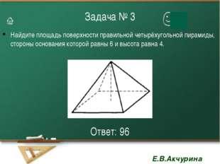 Задача № 3 Найдите площадь поверхности правильной четырёхугольной пирамиды, с