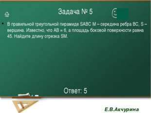 Задача № 5 В правильной треугольной пирамиде SABC М – середина ребра ВС, S –