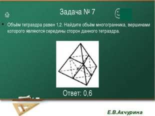 Задача № 7 Объём тетраэдра равен 1,2. Найдите объём многогранника, вершинами