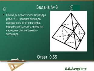 Задача № 8 Площадь поверхности тетраэдра равен 1,3. Найдите площадь поверхнос