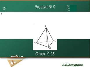 Задача № 9 Ответ: 0,25 Е.В.Акчурина 3109