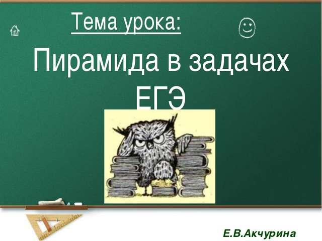 Пирамида в задачах ЕГЭ Тема урока: Тема урока: Е.В.Акчурина Е.В.Акчурина