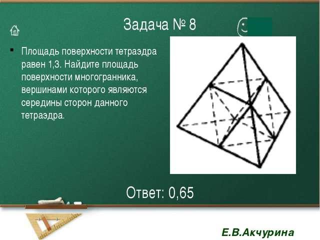 Задача № 8 Площадь поверхности тетраэдра равен 1,3. Найдите площадь поверхнос...