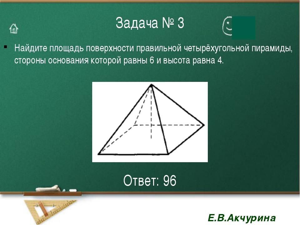 Задача № 3 Найдите площадь поверхности правильной четырёхугольной пирамиды, с...