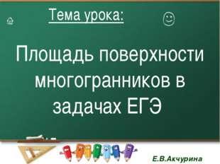 Площадь поверхности многогранников в задачах ЕГЭ Тема урока: Тема урока: Е.В.