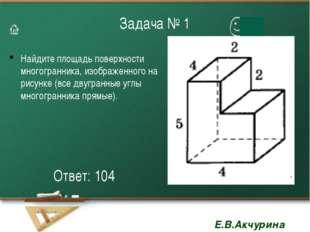 Задача № 1 Найдите площадь поверхности многогранника, изображенного на рисунк