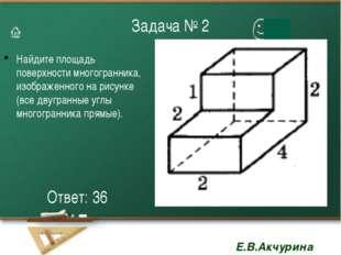 Задача № 2 Найдите площадь поверхности многогранника, изображенного на рисунк