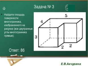 Задача № 3 Найдите площадь поверхности многогранника, изображенного на рисунк