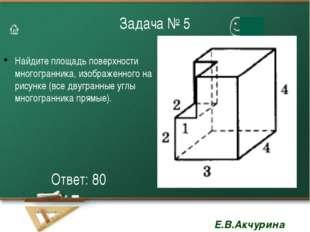 Задача № 5 Найдите площадь поверхности многогранника, изображенного на рисунк