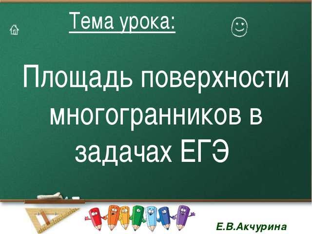Площадь поверхности многогранников в задачах ЕГЭ Тема урока: Тема урока: Е.В....