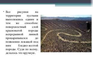 Все рисунки на территории пустыни выполнялись одним и тем же способом: поверх