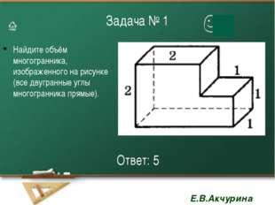 Задача № 1 Найдите объём многогранника, изображенного на рисунке (все двугран
