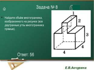 Задача № 8 Найдите объём многогранника, изображенного на рисунке (все двугран