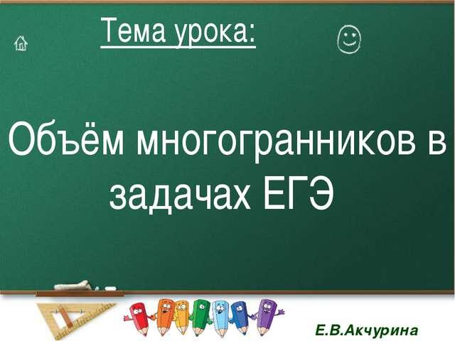 Объём многогранников в задачах ЕГЭ Тема урока: Тема урока: Е.В.Акчурина Е.В.А...