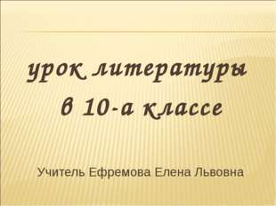 урок литературы в 10-а классе Учитель Ефремова Елена Львовна