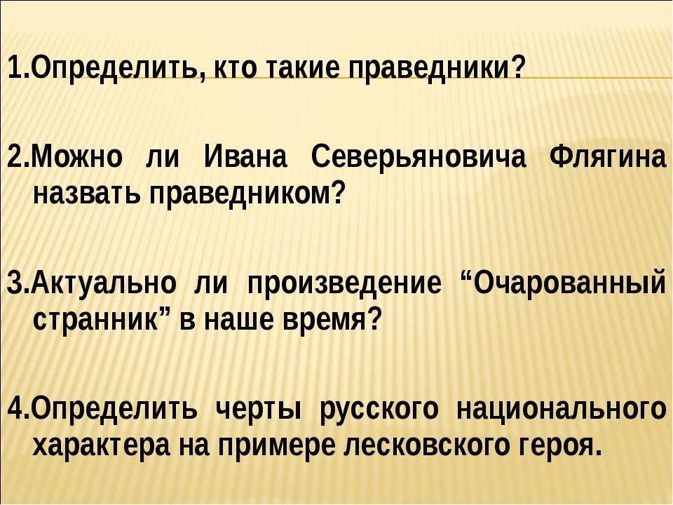 1.Определить, кто такие праведники? 2.Можно ли Ивана Северьяновича Флягина н...