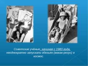 Советские учёные, начиная с 1983 года, неоднократно запускали обезьян (макак