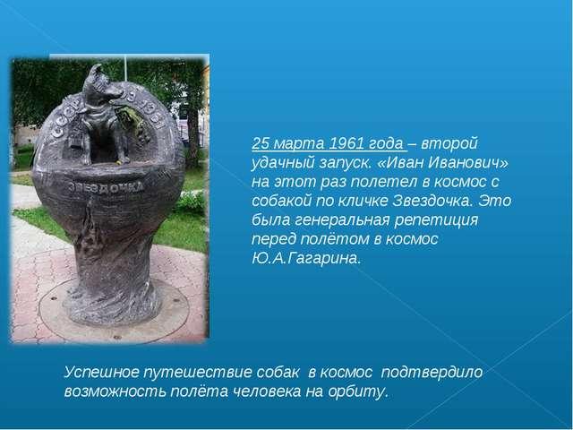 25 марта 1961 года – второй удачный запуск. «Иван Иванович» на этот раз полет...
