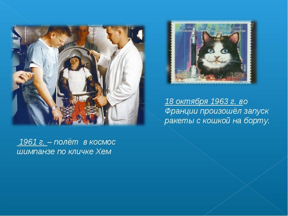 1961 г. – полёт в космос шимпанзе по кличке Хем 18 октября 1963 г. во Франци...