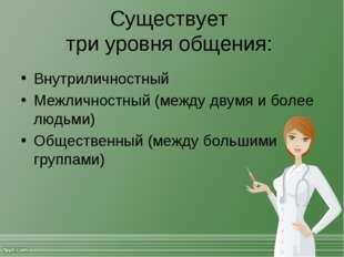 Существует три уровня общения: Внутриличностный Межличностный (между двумя и