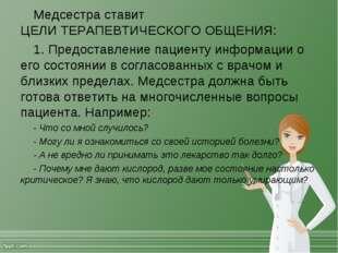 Медсестра ставит ЦЕЛИ ТЕРАПЕВТИЧЕСКОГО ОБЩЕНИЯ: 1. Предоставление пациенту и