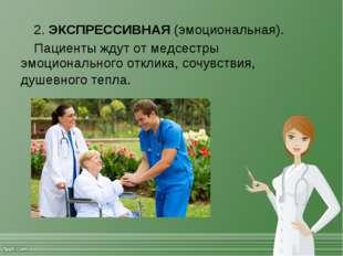 2. ЭКСПРЕССИВНАЯ (эмоциональная). Пациенты ждут от медсестры эмоционального о