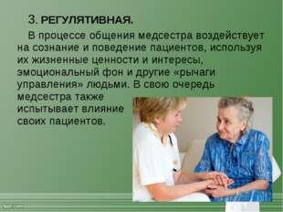 3. РЕГУЛЯТИВНАЯ. В процессе общения медсестра воздействует на сознание и пове