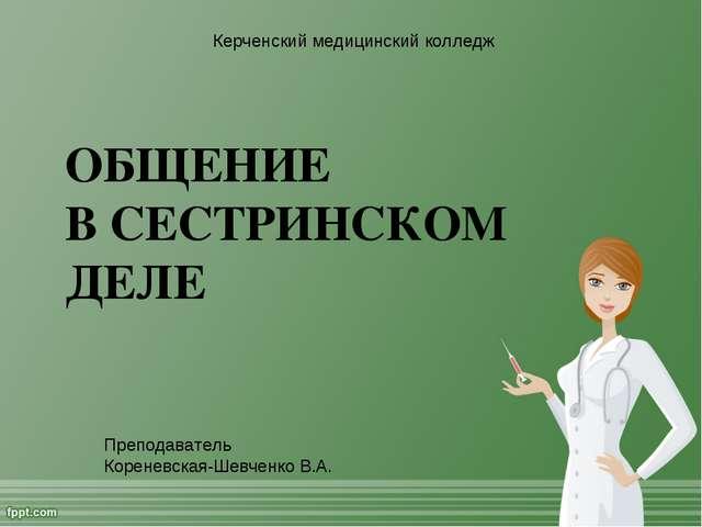 ОБЩЕНИЕ В СЕСТРИНСКОМ ДЕЛЕ Керченский медицинский колледж Преподаватель Корен...