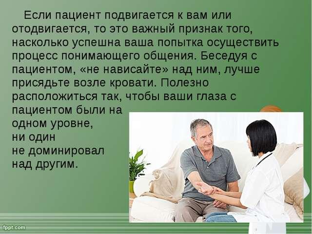 Если пациент подвигается к вам или отодвигается, то это важный признак того,...
