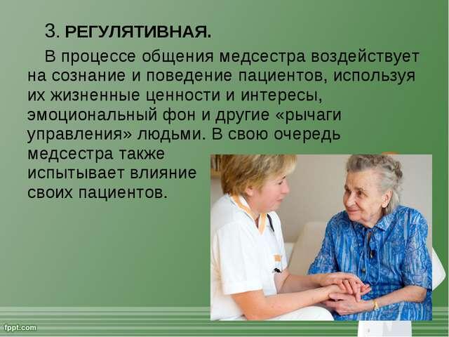 3. РЕГУЛЯТИВНАЯ. В процессе общения медсестра воздействует на сознание и пове...
