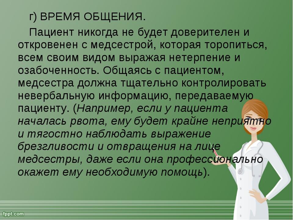 г) ВРЕМЯ ОБЩЕНИЯ. Пациент никогда не будет доверителен и откровенен с медсест...