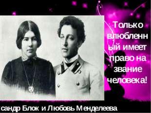 Александр Блок и Любовь Менделеева Только влюбленный имеет право на звание че