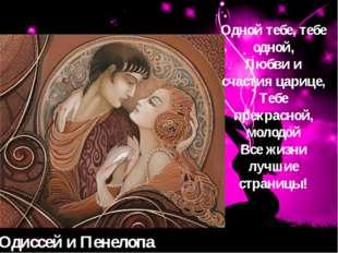 Одиссей и Пенелопа Одной тебе, тебе одной, Любви и счастия царице, Тебе прекр