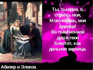 Абеляр и Элоиза Ты, ты одна, о, страсть моя, Моя любовь, моя царица! Во тьме