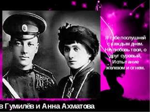 Лев Гумилёв и Анна Ахматова Я тебе послушней с каждым днем. Но любовь твоя, о