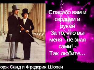 Жорж Санд и Фредерик Шопен Спасибо вам и сердцем и рукой За то, что вы меня -