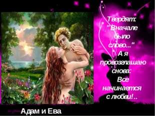 """Адам и Ева Tвepдят: """"Bнaчaлe былo cлoвo..."""" A я пpoвoзглaшaю cнoвa: Bce"""