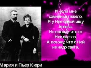 Мария и Пьер Кюри И если мне сомненье тяжело, Я у Нее одной ищу ответа, Не по